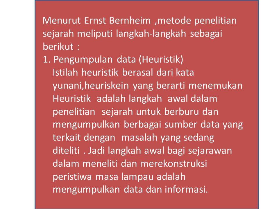 Menurut Ernst Bernheim,metode penelitian sejarah meliputi langkah-langkah sebagai berikut : 1. Pengumpulan data (Heuristik) Istilah heuristik berasal