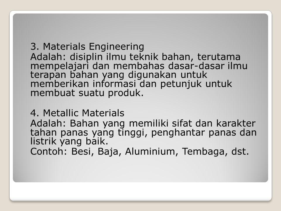 3. Materials Engineering Adalah: disiplin ilmu teknik bahan, terutama mempelajari dan membahas dasar-dasar ilmu terapan bahan yang digunakan untuk mem