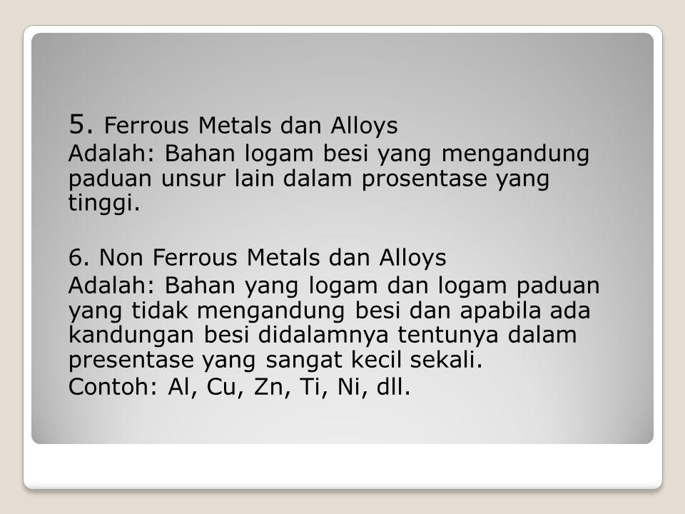 5. Ferrous Metals dan Alloys Adalah: Bahan logam besi yang mengandung paduan unsur lain dalam prosentase yang tinggi. 6. Non Ferrous Metals dan Alloys
