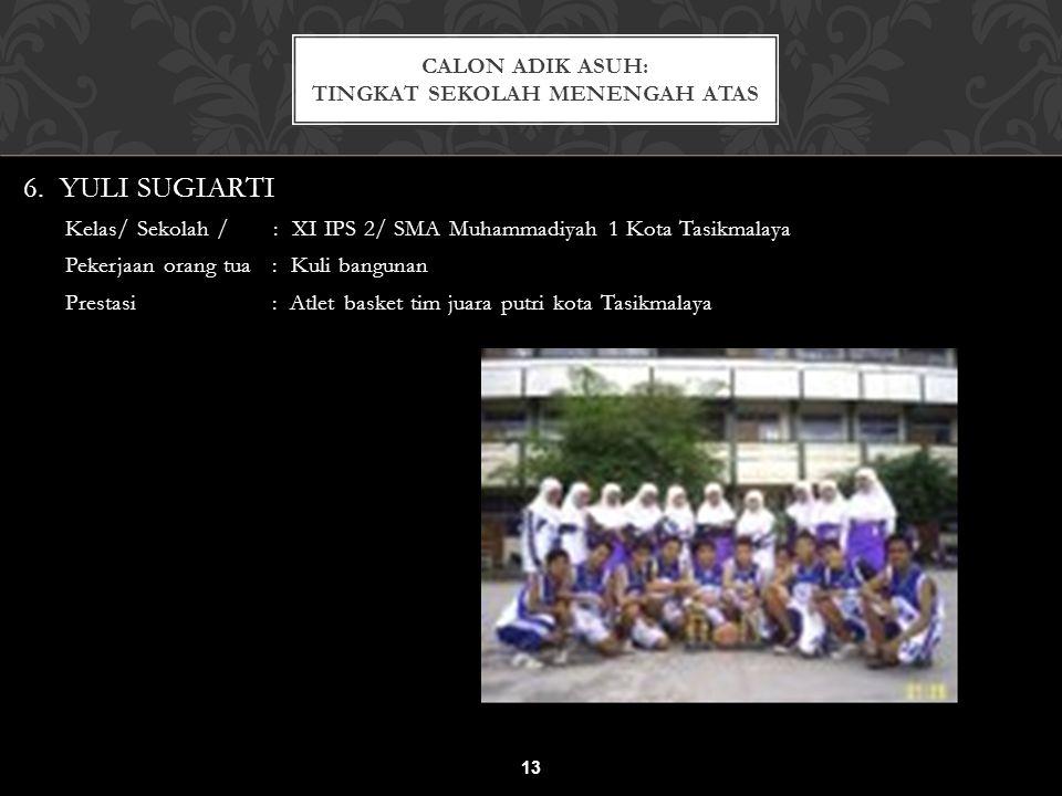 6. YULI SUGIARTI Kelas/ Sekolah / : XI IPS 2/ SMA Muhammadiyah 1 Kota Tasikmalaya Pekerjaan orang tua : Kuli bangunan Prestasi : Atlet basket tim juar