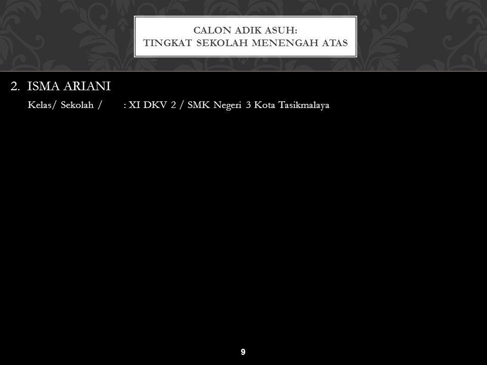 2. ISMA ARIANI Kelas/ Sekolah / : XI DKV 2 / SMK Negeri 3 Kota Tasikmalaya CALON ADIK ASUH: TINGKAT SEKOLAH MENENGAH ATAS 9