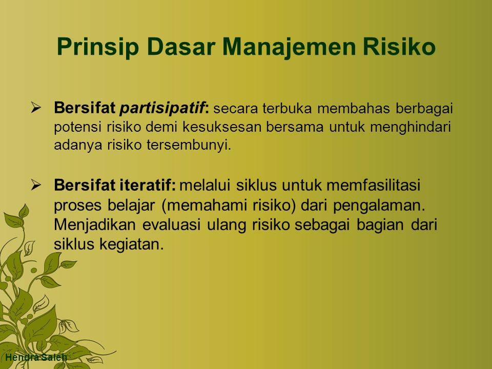 Prinsip Dasar Manajemen Risiko  Bersifat partisipatif: secara terbuka membahas berbagai potensi risiko demi kesuksesan bersama untuk menghindari adanya risiko tersembunyi.