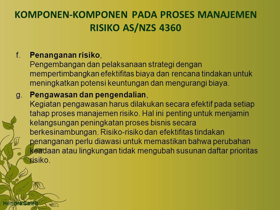 KOMPONEN-KOMPONEN PADA PROSES MANAJEMEN RISIKO AS/NZS 4360 f.Penanganan risiko, Pengembangan dan pelaksanaan strategi dengan mempertimbangkan efektifitas biaya dan rencana tindakan untuk meningkatkan potensi keuntungan dan mengurangi biaya.