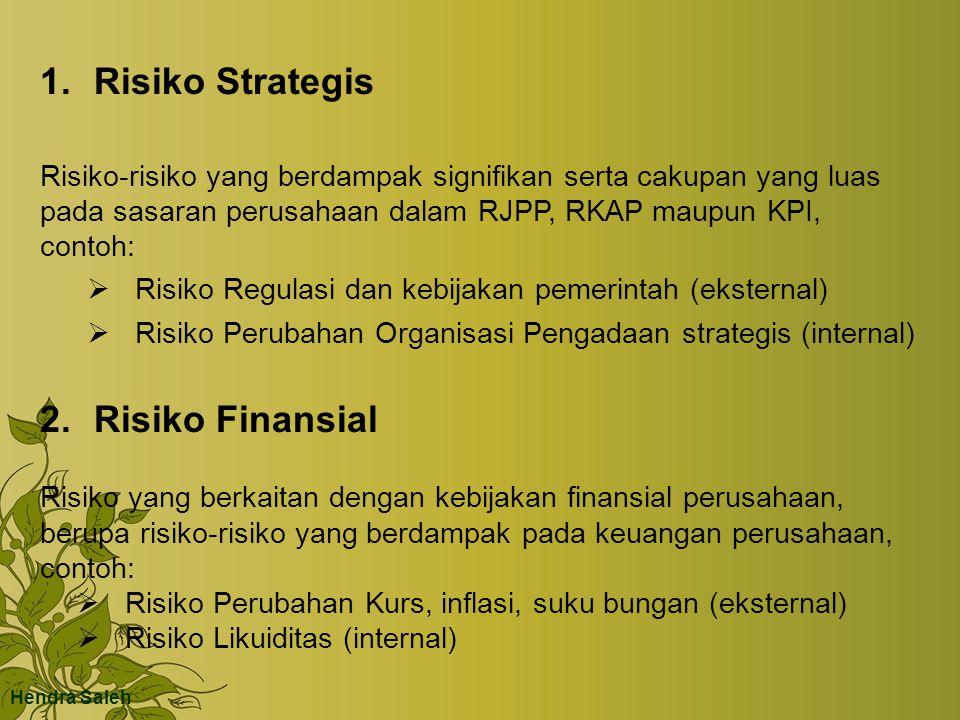 1.Risiko Strategis Risiko-risiko yang berdampak signifikan serta cakupan yang luas pada sasaran perusahaan dalam RJPP, RKAP maupun KPI, contoh:  Risiko Regulasi dan kebijakan pemerintah (eksternal)  Risiko Perubahan Organisasi Pengadaan strategis (internal) 2.Risiko Finansial Risiko yang berkaitan dengan kebijakan finansial perusahaan, berupa risiko-risiko yang berdampak pada keuangan perusahaan, contoh:  Risiko Perubahan Kurs, inflasi, suku bungan (eksternal)  Risiko Likuiditas (internal) Hendra Saleh
