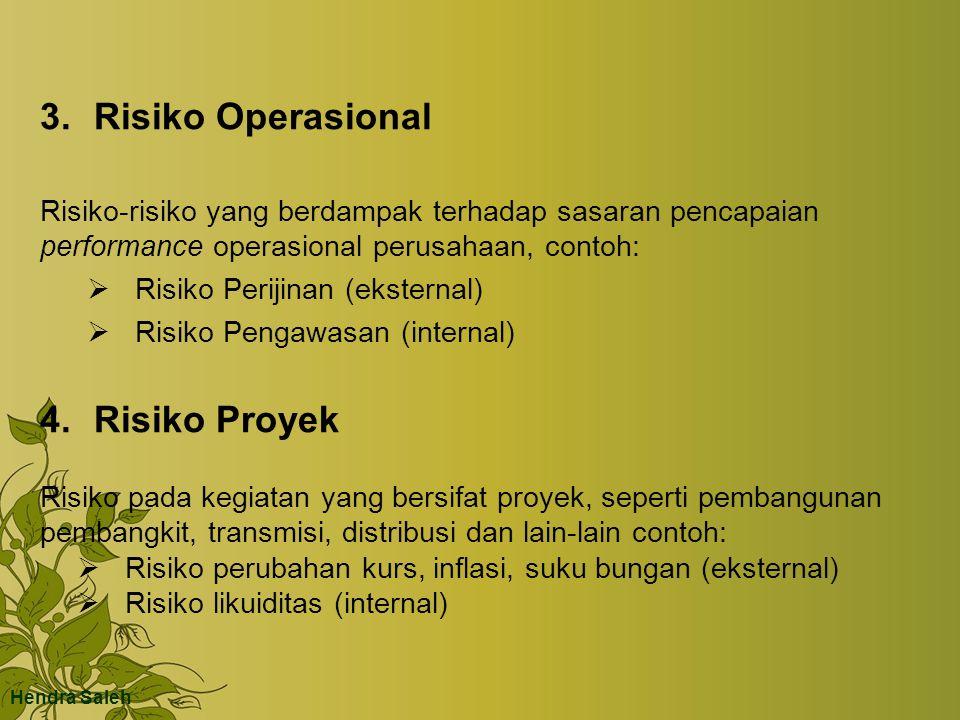3.Risiko Operasional Risiko-risiko yang berdampak terhadap sasaran pencapaian performance operasional perusahaan, contoh:  Risiko Perijinan (eksternal)  Risiko Pengawasan (internal) 4.Risiko Proyek Risiko pada kegiatan yang bersifat proyek, seperti pembangunan pembangkit, transmisi, distribusi dan lain-lain contoh:  Risiko perubahan kurs, inflasi, suku bungan (eksternal)  Risiko likuiditas (internal) Hendra Saleh