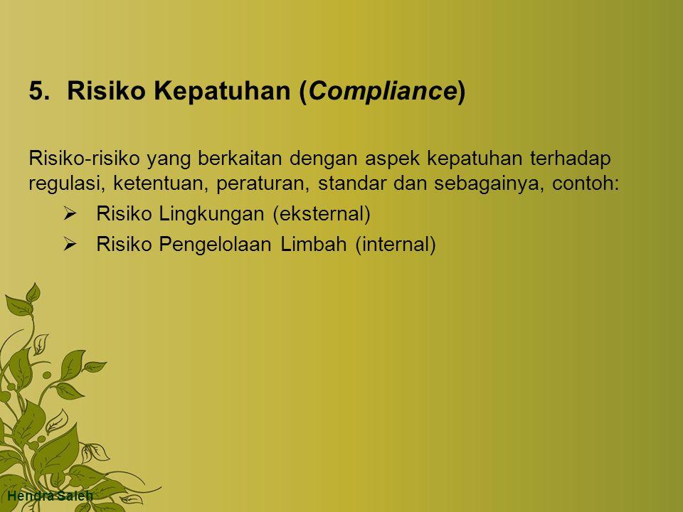 5.Risiko Kepatuhan (Compliance) Risiko-risiko yang berkaitan dengan aspek kepatuhan terhadap regulasi, ketentuan, peraturan, standar dan sebagainya, contoh:  Risiko Lingkungan (eksternal)  Risiko Pengelolaan Limbah (internal) Hendra Saleh
