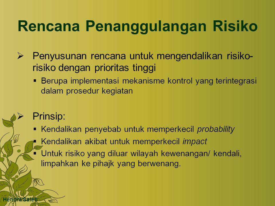 Rencana Penanggulangan Risiko  Penyusunan rencana untuk mengendalikan risiko- risiko dengan prioritas tinggi  Berupa implementasi mekanisme kontrol yang terintegrasi dalam prosedur kegiatan  Prinsip:  Kendalikan penyebab untuk memperkecil probability  Kendalikan akibat untuk memperkecil impact  Untuk risiko yang diluar wilayah kewenangan/ kendali, limpahkan ke pihajk yang berwenang.
