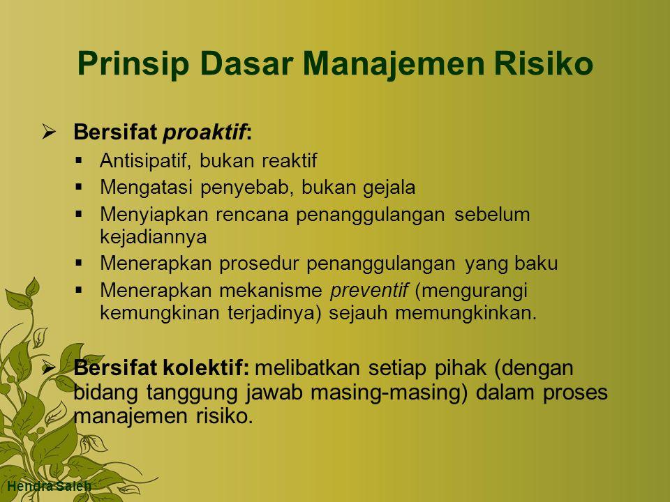 Prinsip Dasar Manajemen Risiko  Bersifat proaktif:  Antisipatif, bukan reaktif  Mengatasi penyebab, bukan gejala  Menyiapkan rencana penanggulanga