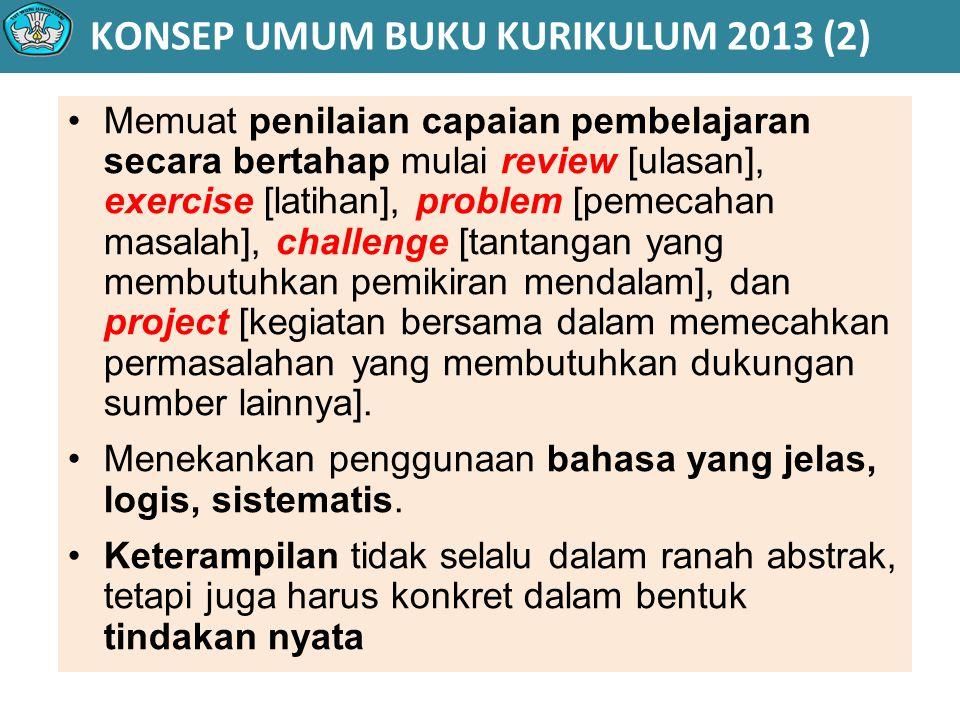 KONSEP UMUM BUKU KURIKULUM 2013 (2) Memuat penilaian capaian pembelajaran secara bertahap mulai review [ulasan], exercise [latihan], problem [pemecahan masalah], challenge [tantangan yang membutuhkan pemikiran mendalam], dan project [kegiatan bersama dalam memecahkan permasalahan yang membutuhkan dukungan sumber lainnya].