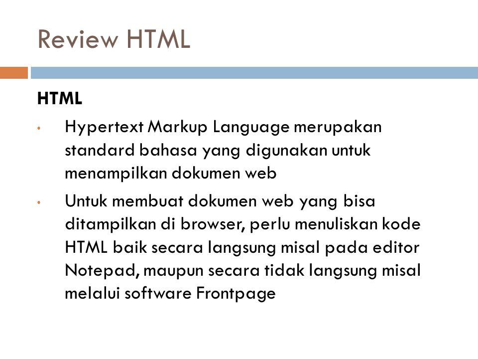Review HTML HTML Hypertext Markup Language merupakan standard bahasa yang digunakan untuk menampilkan dokumen web Untuk membuat dokumen web yang bisa ditampilkan di browser, perlu menuliskan kode HTML baik secara langsung misal pada editor Notepad, maupun secara tidak langsung misal melalui software Frontpage