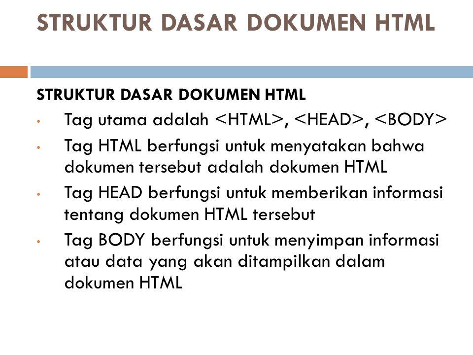 STRUKTUR DASAR DOKUMEN HTML Tag utama adalah,, Tag HTML berfungsi untuk menyatakan bahwa dokumen tersebut adalah dokumen HTML Tag HEAD berfungsi untuk memberikan informasi tentang dokumen HTML tersebut Tag BODY berfungsi untuk menyimpan informasi atau data yang akan ditampilkan dalam dokumen HTML
