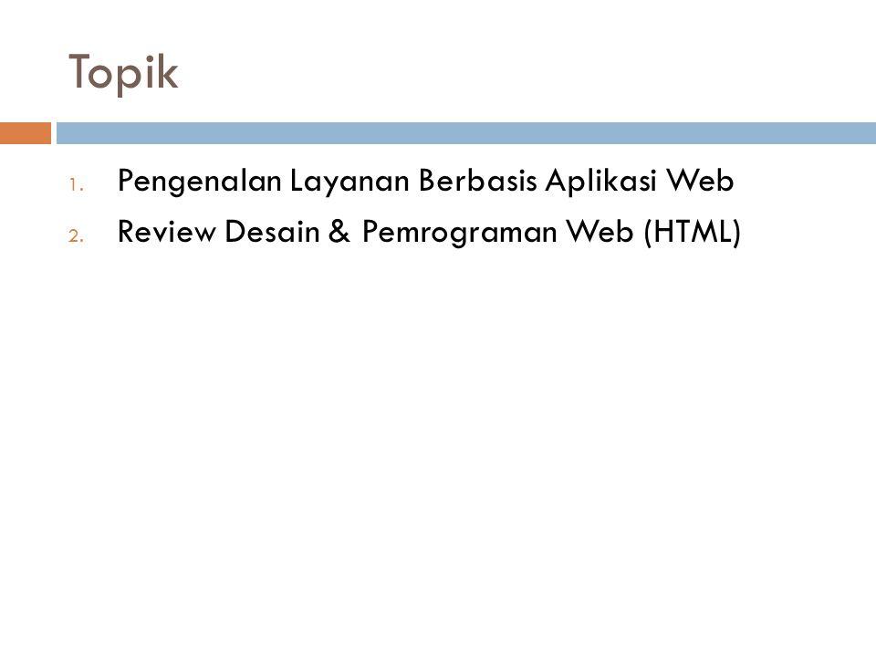 Topik 1. Pengenalan Layanan Berbasis Aplikasi Web 2. Review Desain & Pemrograman Web (HTML)