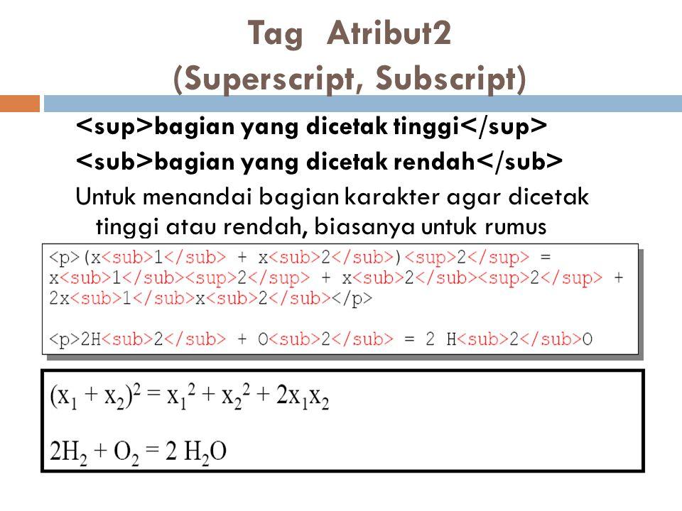 Tag Atribut2 (Superscript, Subscript) bagian yang dicetak tinggi bagian yang dicetak rendah Untuk menandai bagian karakter agar dicetak tinggi atau rendah, biasanya untuk rumus matematika atau kimia.
