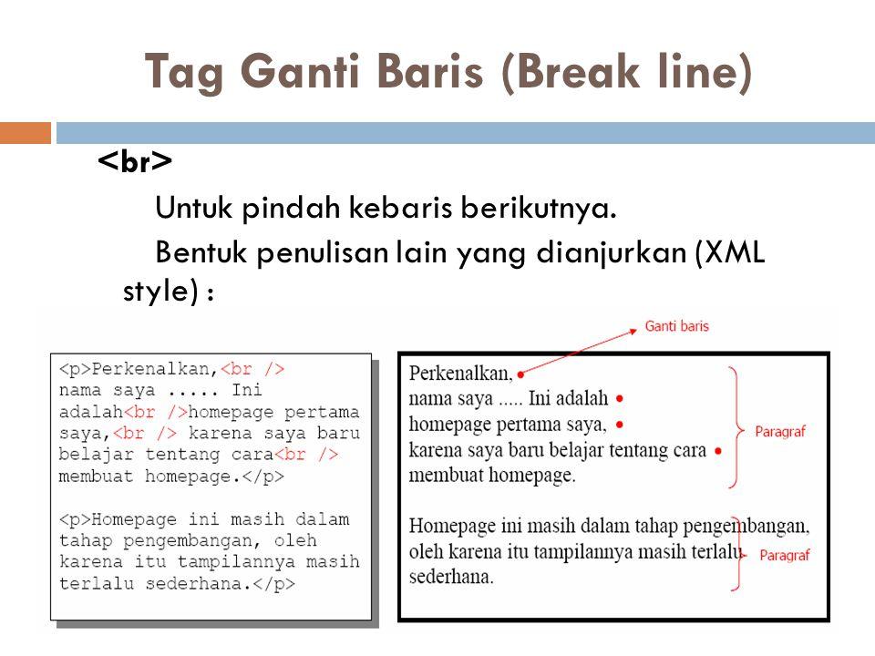 Tag Ganti Baris (Break line) Untuk pindah kebaris berikutnya. Bentuk penulisan lain yang dianjurkan (XML style) :