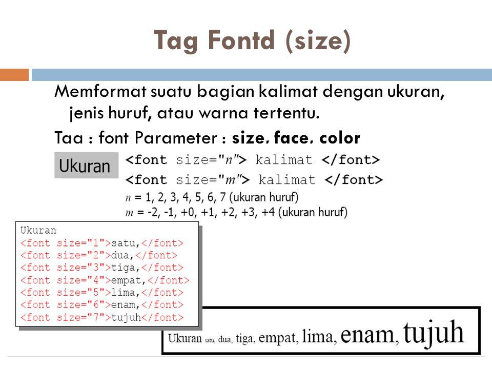 Tag Fontd (size) Memformat suatu bagian kalimat dengan ukuran, jenis huruf, atau warna tertentu. Tag : font Parameter : size, face, color