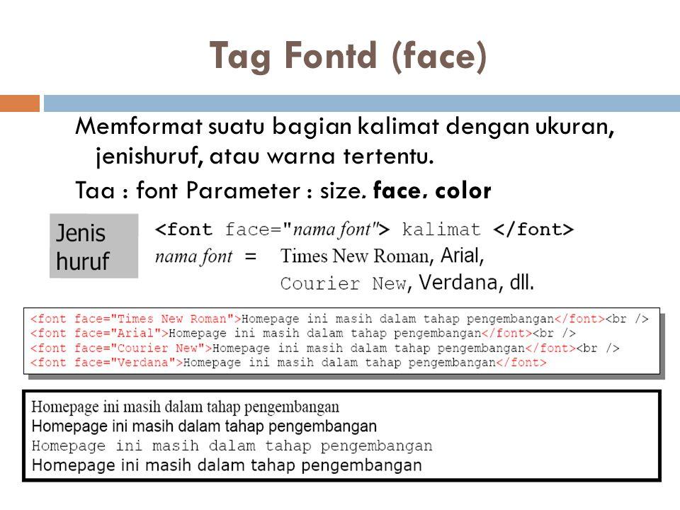 Tag Fontd (face) Memformat suatu bagian kalimat dengan ukuran, jenishuruf, atau warna tertentu. Tag : font Parameter : size, face, color