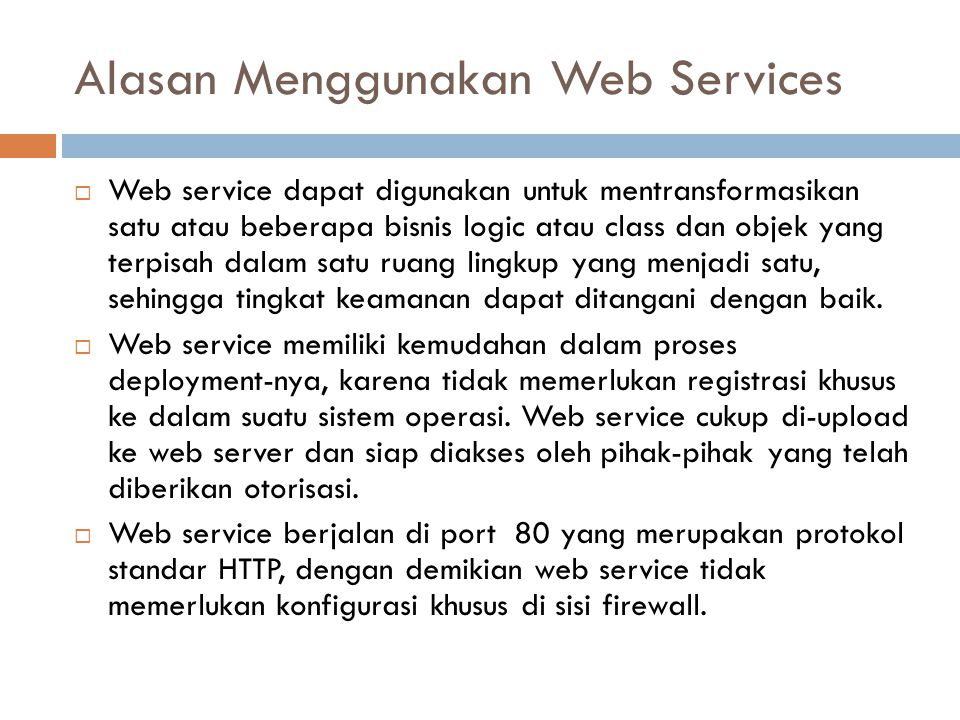 Alasan Menggunakan Web Services  Web service dapat digunakan untuk mentransformasikan satu atau beberapa bisnis logic atau class dan objek yang terpi