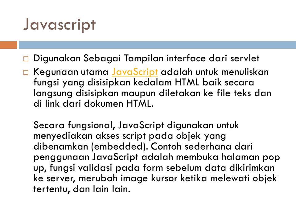 Javascript  Digunakan Sebagai Tampilan interface dari servlet  Kegunaan utama JavaScript adalah untuk menuliskan fungsi yang disisipkan kedalam HTML baik secara langsung disisipkan maupun diletakan ke file teks dan di link dari dokumen HTML.