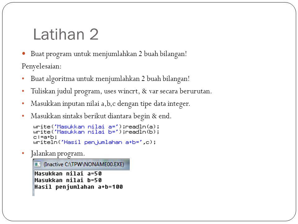 Latihan 2 Buat program untuk menjumlahkan 2 buah bilangan! Penyelesaian: Buat algoritma untuk menjumlahkan 2 buah bilangan! Tuliskan judul program, us