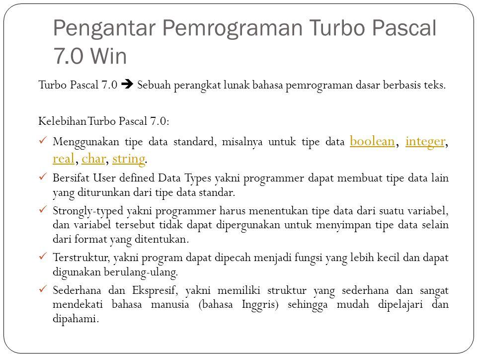 Pengantar Pemrograman Turbo Pascal 7.0 Win Turbo Pascal 7.0  Sebuah perangkat lunak bahasa pemrograman dasar berbasis teks. Kelebihan Turbo Pascal 7.