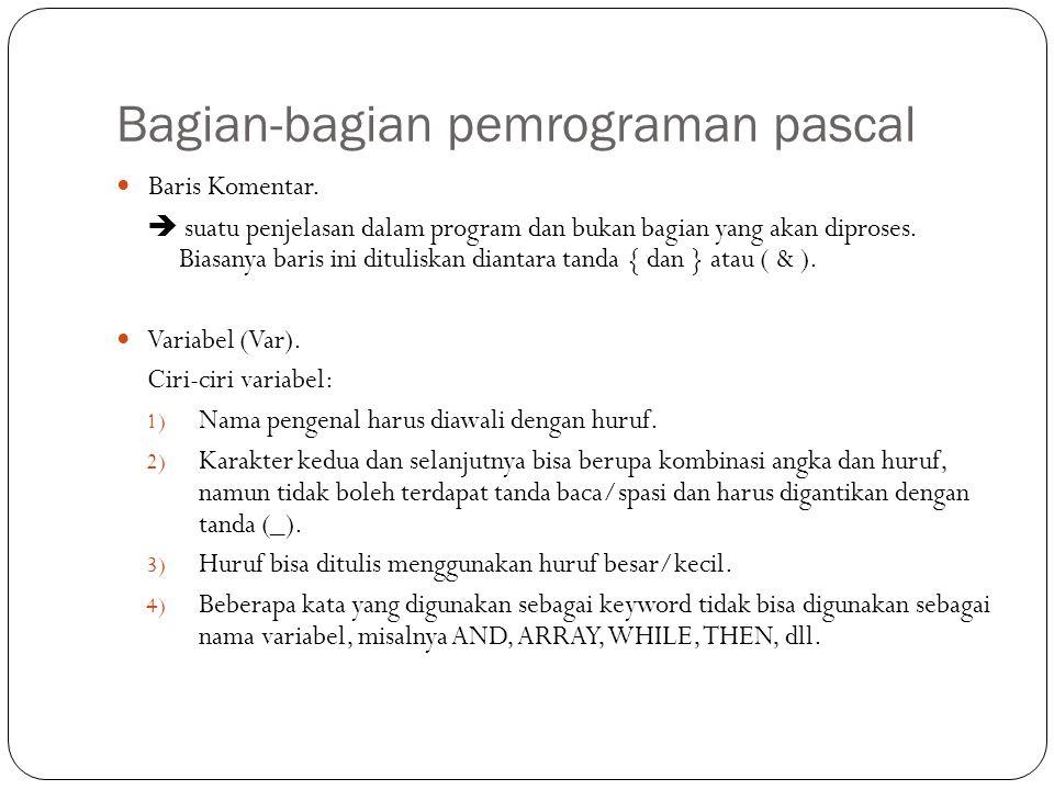 Bagian-bagian pemrograman pascal Baris Komentar.  suatu penjelasan dalam program dan bukan bagian yang akan diproses. Biasanya baris ini dituliskan d