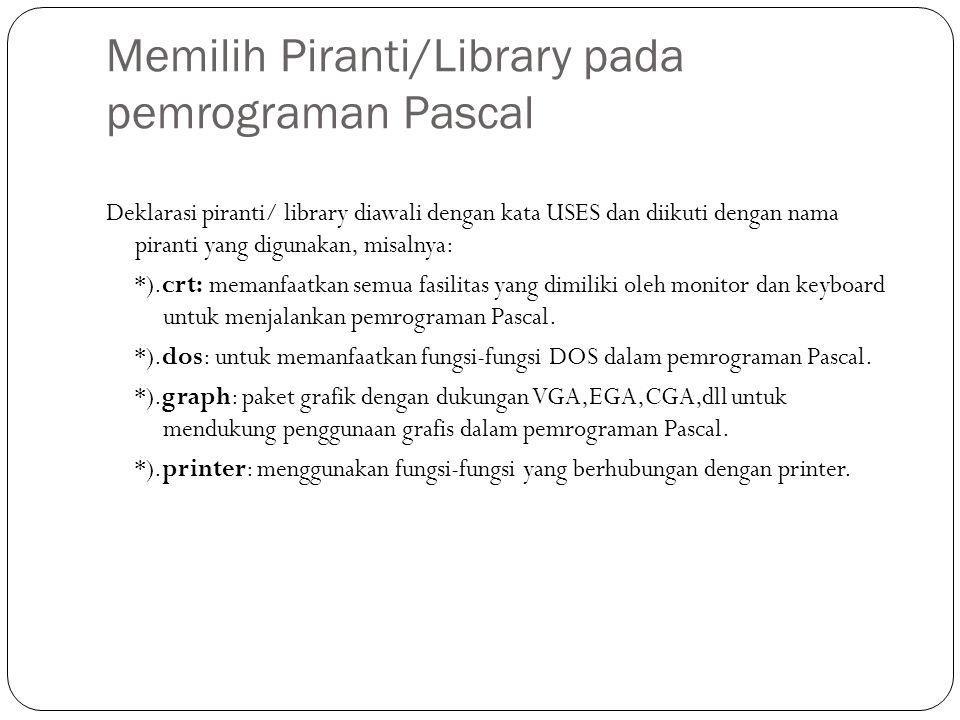 Memilih Piranti/Library pada pemrograman Pascal Deklarasi piranti/ library diawali dengan kata USES dan diikuti dengan nama piranti yang digunakan, mi