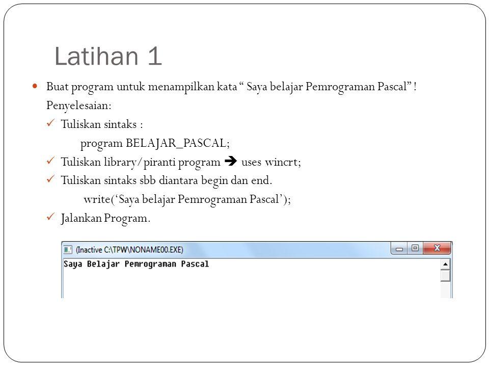 "Latihan 1 Buat program untuk menampilkan kata "" Saya belajar Pemrograman Pascal"" ! Penyelesaian: Tuliskan sintaks : program BELAJAR_PASCAL; Tuliskan l"