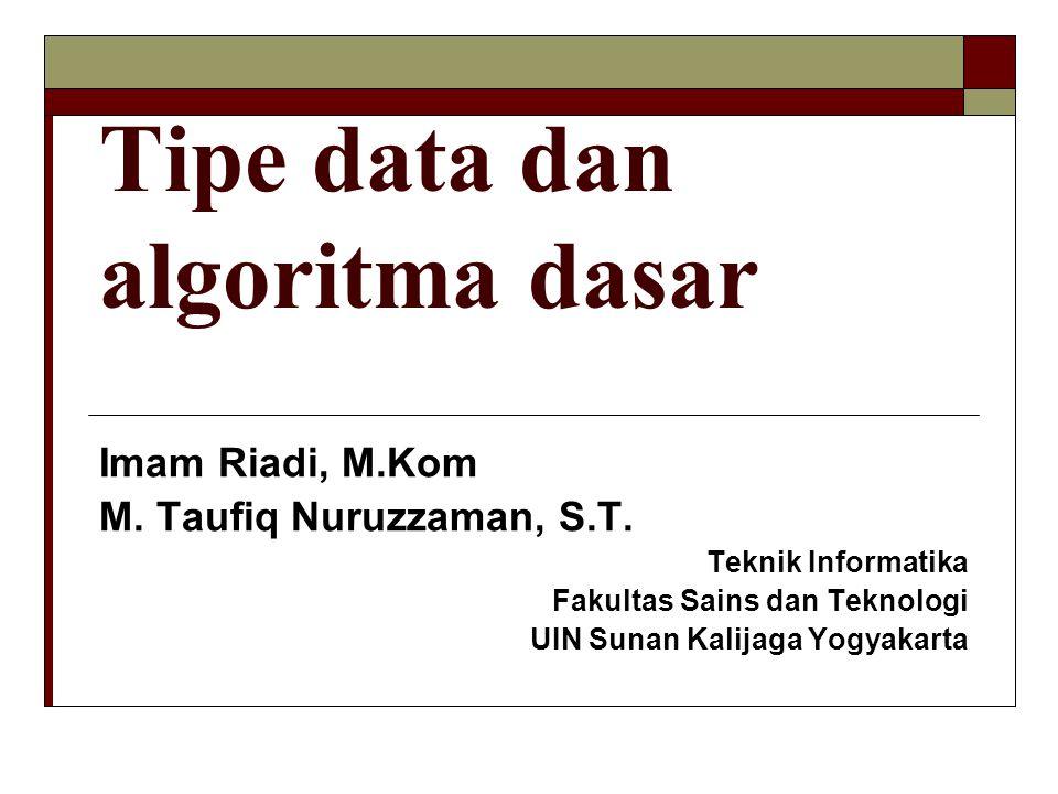 Tipe data dan algoritma dasar Imam Riadi, M.Kom M. Taufiq Nuruzzaman, S.T. Teknik Informatika Fakultas Sains dan Teknologi UIN Sunan Kalijaga Yogyakar