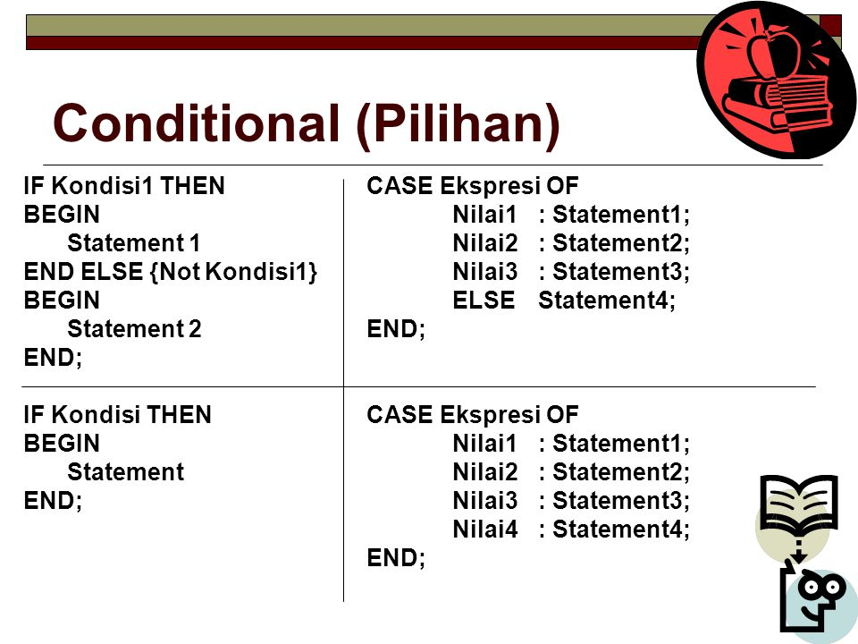 Conditional (Pilihan) IF Kondisi1 THENCASE Ekspresi OF BEGINNilai1: Statement1; Statement 1Nilai2 : Statement2; END ELSE {Not Kondisi1}Nilai3: Stateme
