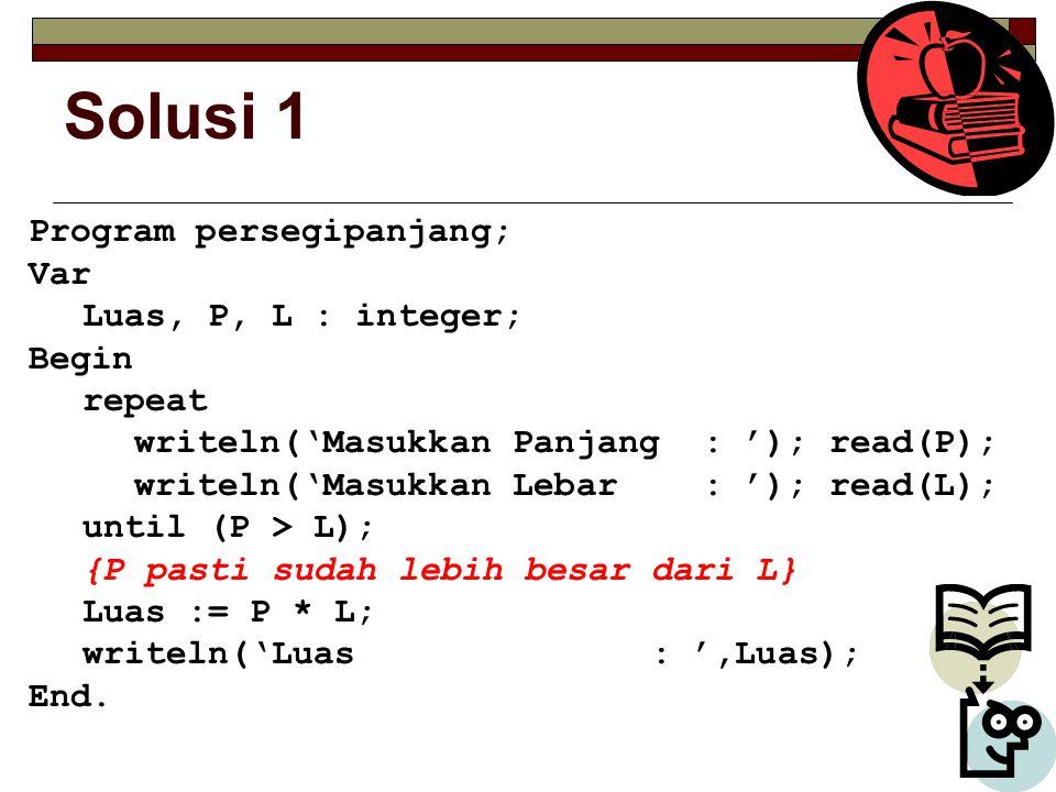 Solusi 1 Program persegipanjang; Var Luas, P, L : integer; Begin repeat writeln('Masukkan Panjang : '); read(P); writeln('Masukkan Lebar : '); read(L)