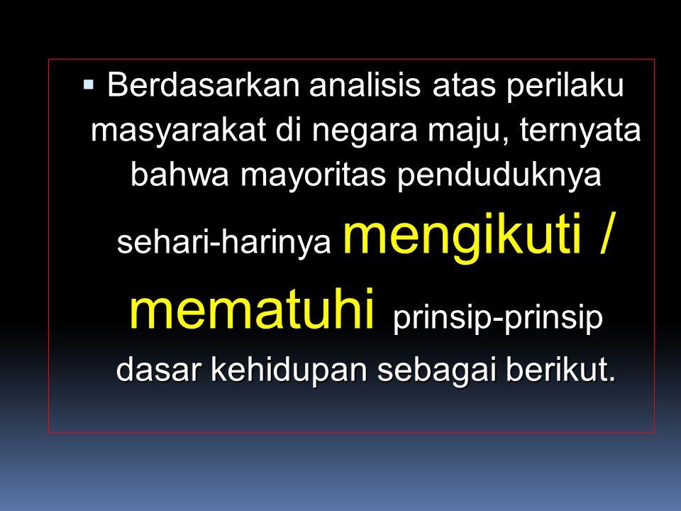  Berdasarkan analisis atas perilaku masyarakat di negara maju, ternyata bahwa mayoritas penduduknya sehari-harinya mengikuti / mematuhi prinsip-prinsip dasar kehidupan sebagai berikut.