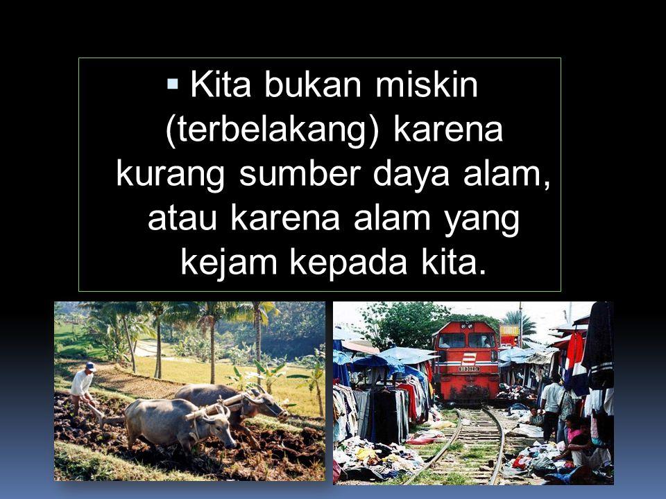  Kita bukan miskin (terbelakang) karena kurang sumber daya alam, atau karena alam yang kejam kepada kita.