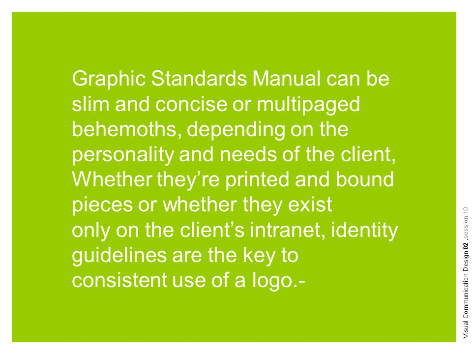 Visual Communication Design 02.session.10 Graphic Standards Manual can be slim and concise or multipaged behemoths, depending on the personality and n