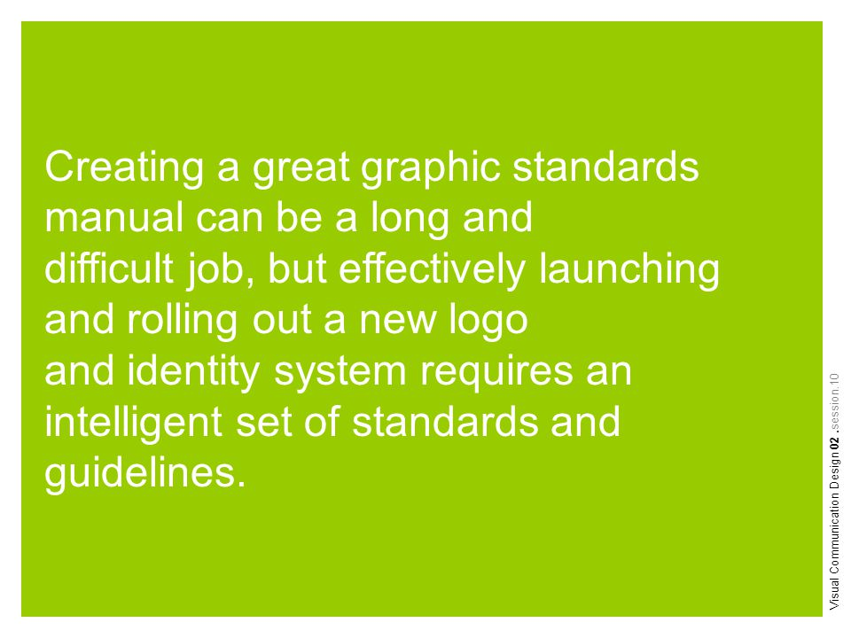Visual Communication Design 02.session.10 Creating a great graphic standards manual can be a long and difficult job, but effectively launching and rol
