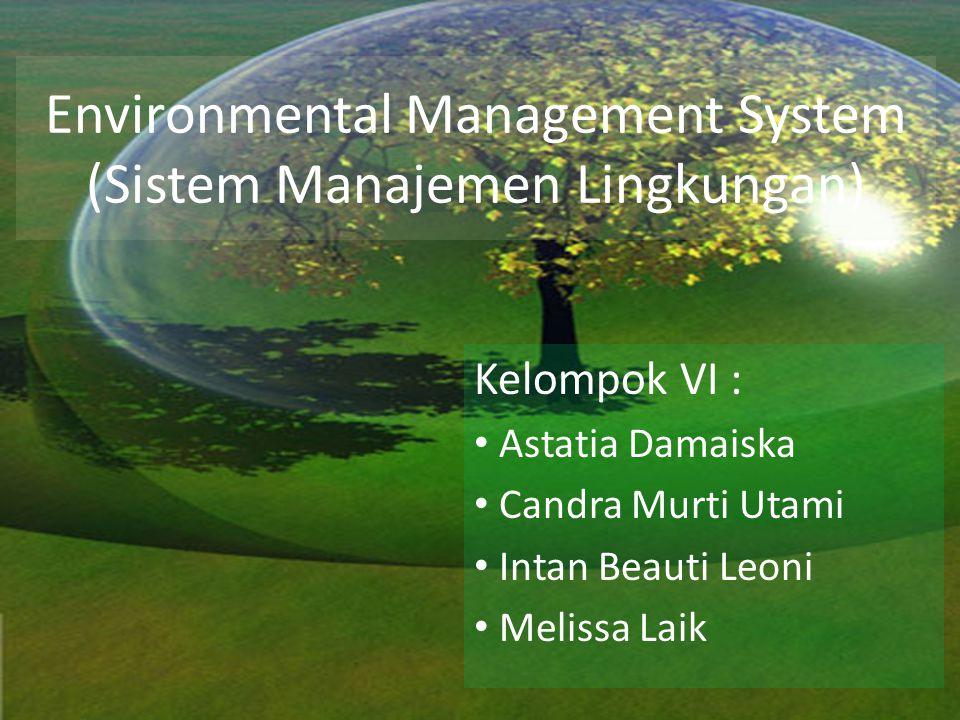 Environmental Management System (Sistem Manajemen Lingkungan) Kelompok VI : Astatia Damaiska Candra Murti Utami Intan Beauti Leoni Melissa Laik