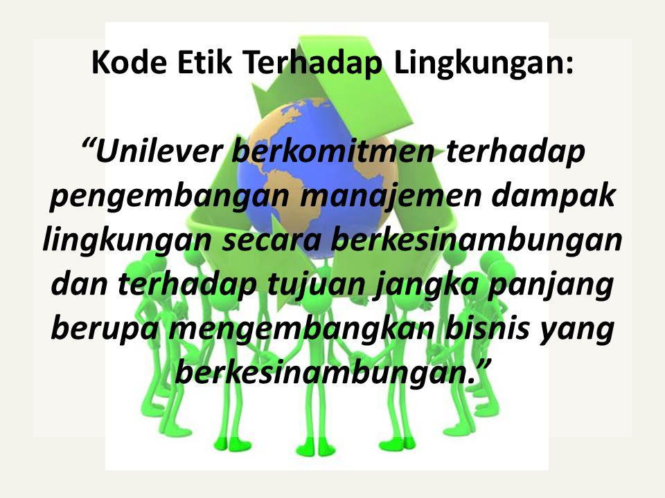 """Kode Etik Terhadap Lingkungan: """"Unilever berkomitmen terhadap pengembangan manajemen dampak lingkungan secara berkesinambungan dan terhadap tujuan jan"""