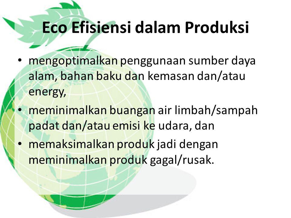 Eco Efisiensi dalam Produksi mengoptimalkan penggunaan sumber daya alam, bahan baku dan kemasan dan/atau energy, meminimalkan buangan air limbah/sampa