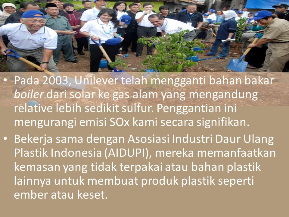 Pada 2003, Unilever telah mengganti bahan bakar boiler dari solar ke gas alam yang mengandung relative lebih sedikit sulfur. Penggantian ini mengurang