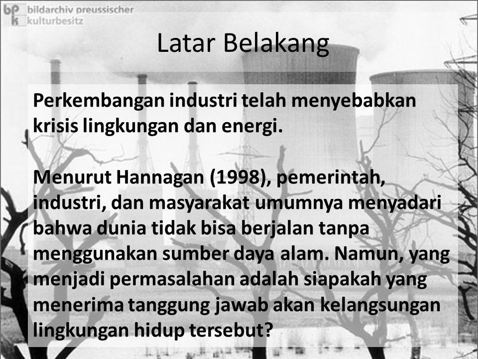 Latar Belakang Perkembangan industri telah menyebabkan krisis lingkungan dan energi. Menurut Hannagan (1998), pemerintah, industri, dan masyarakat umu