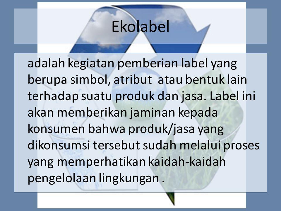 Ekolabel adalah kegiatan pemberian label yang berupa simbol, atribut atau bentuk lain terhadap suatu produk dan jasa. Label ini akan memberikan jamina
