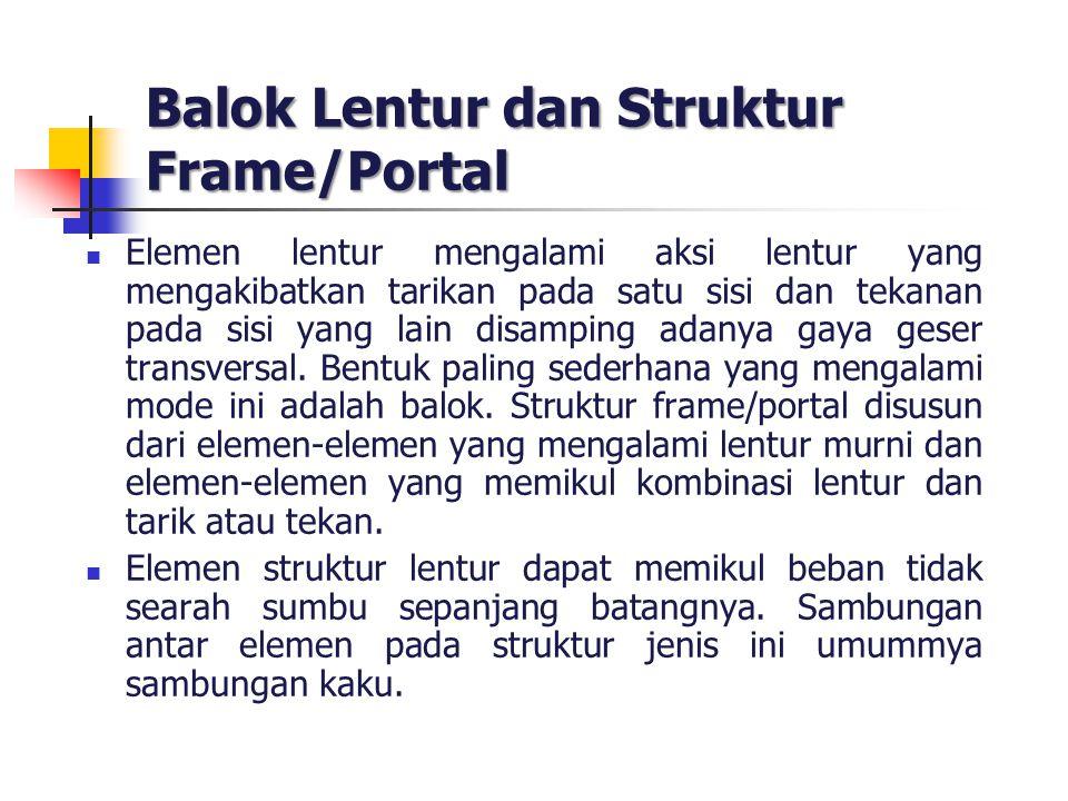 Balok Lentur dan Struktur Frame/Portal Elemen lentur mengalami aksi lentur yang mengakibatkan tarikan pada satu sisi dan tekanan pada sisi yang lain d