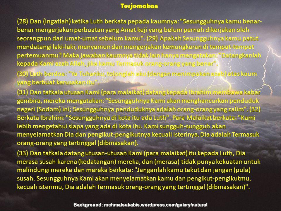 Background: rochmatsukabis.wordpress.com/galery/natural Terjemahan (28) Dan (ingatlah) ketika Luth berkata pepada kaumnya: Sesungguhnya kamu benar- benar mengerjakan perbuatan yang Amat keji yang belum pernah dikerjakan oleh seorangpun dari umat-umat sebelum kamu .