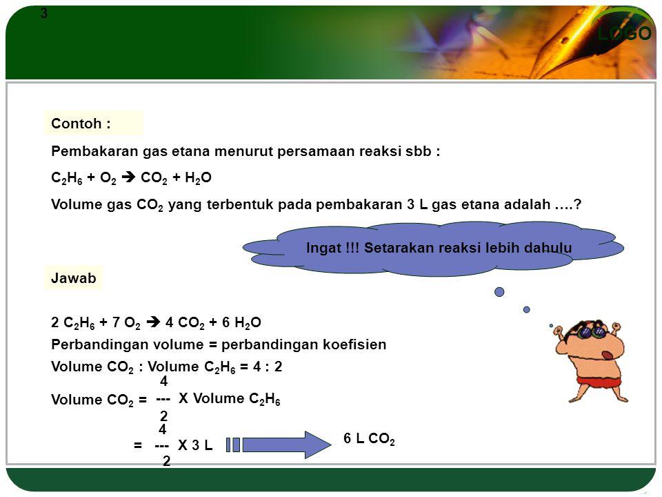LOGO 3 Contoh : Pembakaran gas etana menurut persamaan reaksi sbb : C 2 H 6 + O 2  CO 2 + H 2 O Volume gas CO 2 yang terbentuk pada pembakaran 3 L gas etana adalah …..