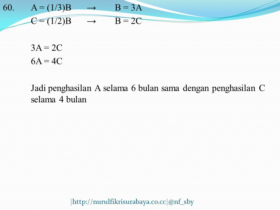 60.A = (1/3)B→B = 3A C = (1/2)B→B = 2C 3A = 2C 6A = 4C Jadi penghasilan A selama 6 bulan sama dengan penghasilan C selama 4 bulan |http://nurulfikrisu
