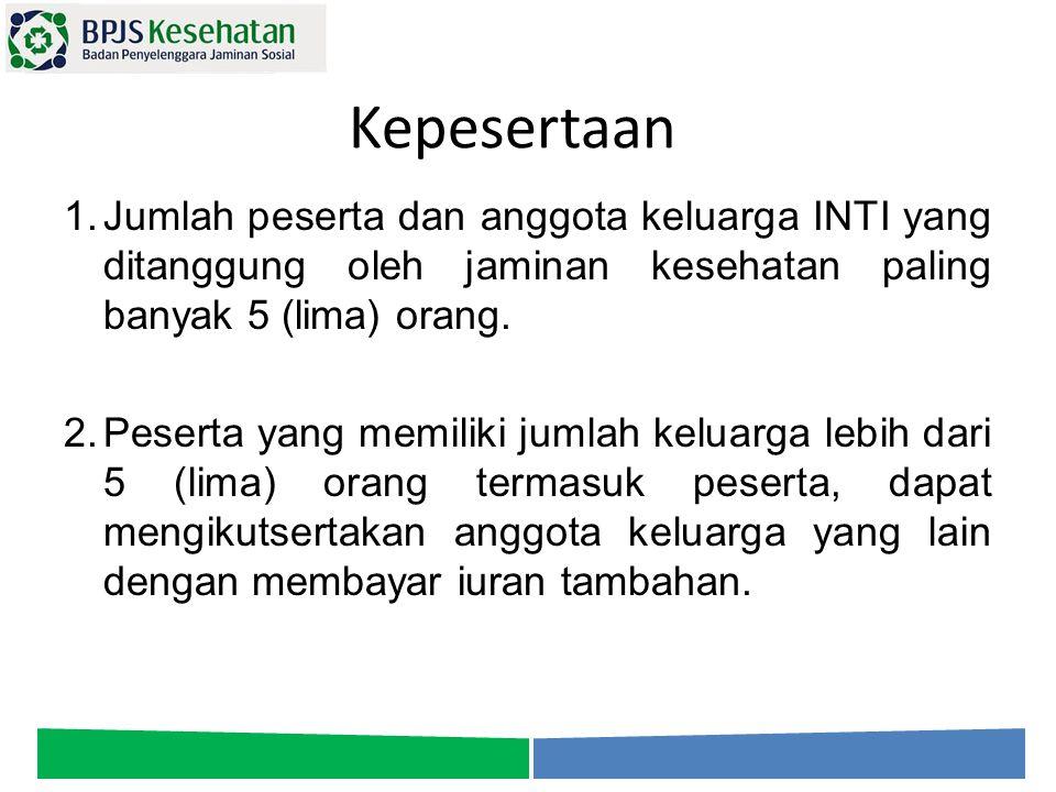 Kepesertaan 1.Jumlah peserta dan anggota keluarga INTI yang ditanggung oleh jaminan kesehatan paling banyak 5 (lima) orang. 2.Peserta yang memiliki ju