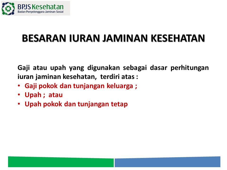 BESARAN IURAN JAMINAN KESEHATAN Gaji atau upah yang digunakan sebagai dasar perhitungan iuran jaminan kesehatan, terdiri atas : Gaji pokok dan tunjang