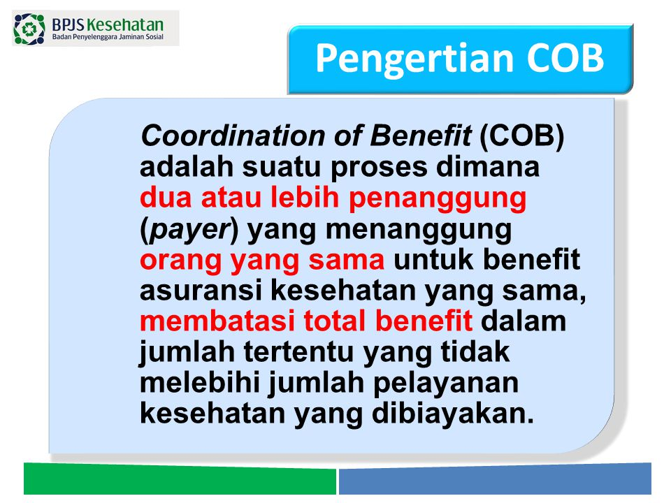 Coordination of Benefit (COB) adalah suatu proses dimana dua atau lebih penanggung (payer) yang menanggung orang yang sama untuk benefit asuransi kese