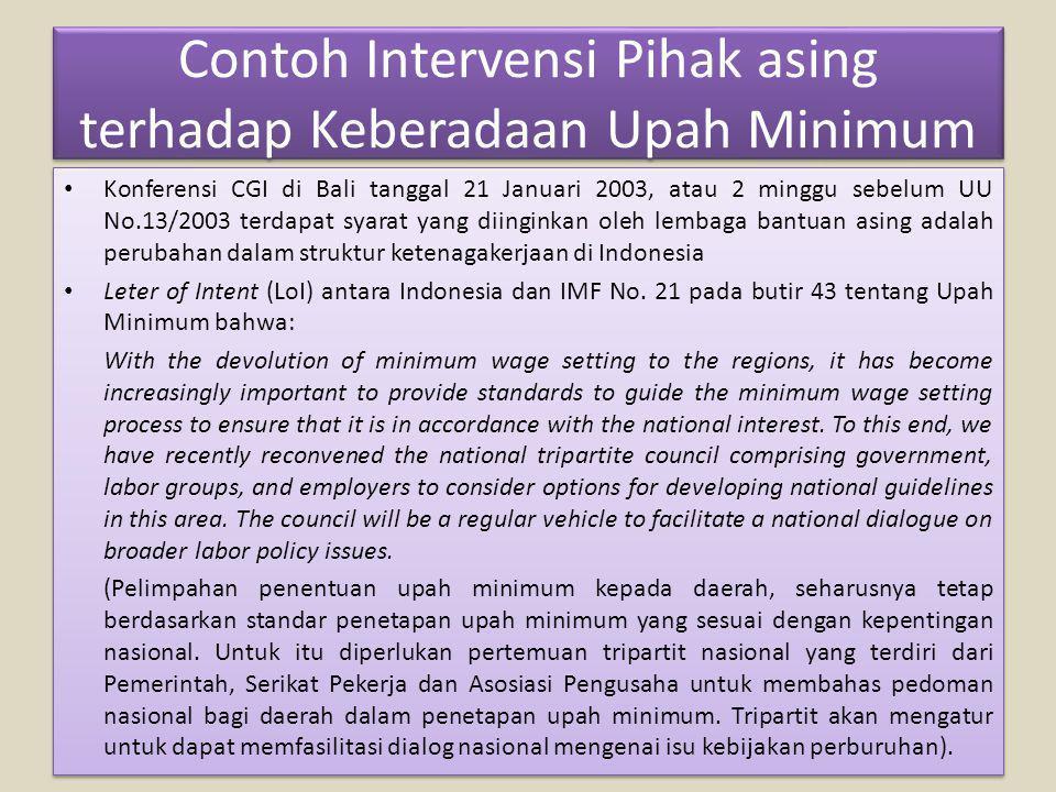 Contoh Intervensi Pihak asing terhadap Keberadaan Upah Minimum Konferensi CGI di Bali tanggal 21 Januari 2003, atau 2 minggu sebelum UU No.13/2003 terdapat syarat yang diinginkan oleh lembaga bantuan asing adalah perubahan dalam struktur ketenagakerjaan di Indonesia Leter of Intent (LoI) antara Indonesia dan IMF No.