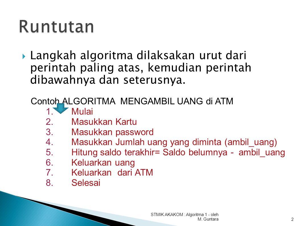  Langkah algoritma dilaksakan urut dari perintah paling atas, kemudian perintah dibawahnya dan seterusnya. STMIK AKAKOM : Algoritma 1 - oleh M. Gunta
