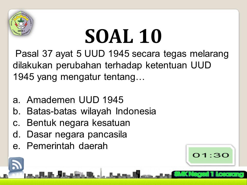 SOAL 10 Pasal 37 ayat 5 UUD 1945 secara tegas melarang dilakukan perubahan terhadap ketentuan UUD 1945 yang mengatur tentang… a.Amademen UUD 1945 b.Batas-batas wilayah Indonesia c.Bentuk negara kesatuan d.Dasar negara pancasila e.Pemerintah daerah